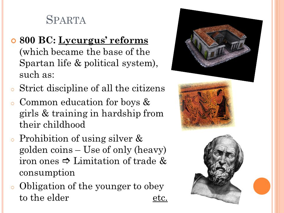 Sparta 800 BC: Lycurgus' reforms (which became the base of the Spartan life & political system), such as: