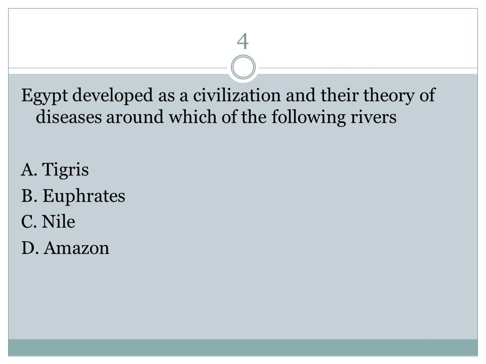 4 Egypt developed as a civilization and their theory of diseases around which of the following rivers A.