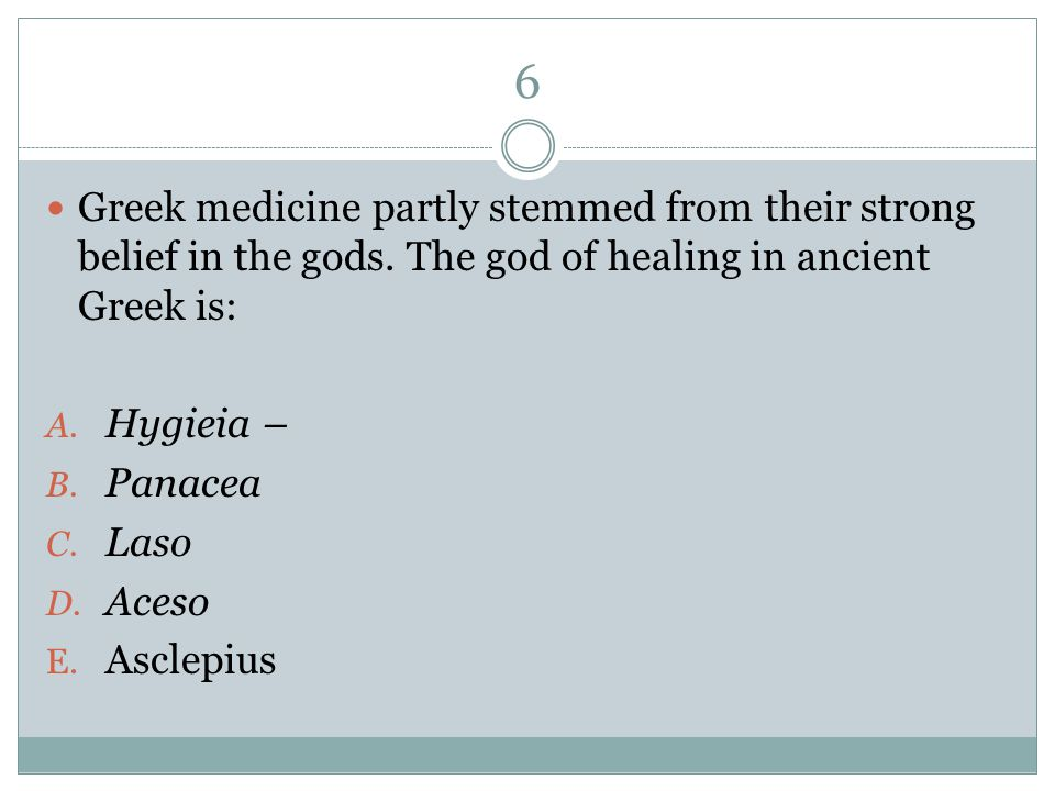 6 Greek medicine partly stemmed from their strong belief in the gods. The god of healing in ancient Greek is: