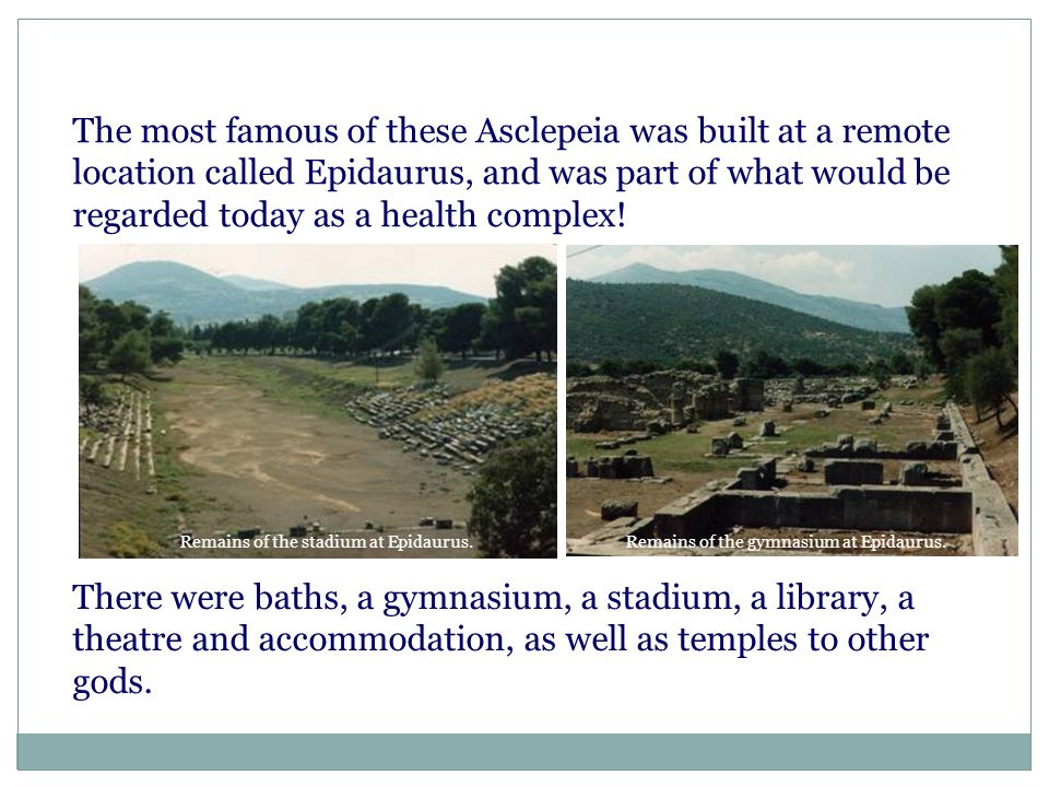 The most famous of these Asclepeia was built at a remote location called Epidaurus, and was part of what would be regarded today as a health complex!