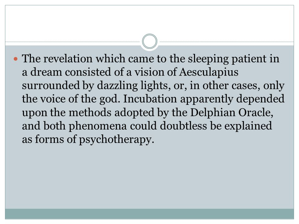 The revelation which came to the sleeping patient in a dream consisted of a vision of Aesculapius surrounded by dazzling lights, or, in other cases, only the voice of the god.