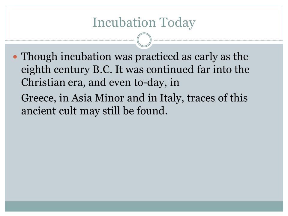 Incubation Today Though incubation was practiced as early as the eighth century B.C. It was continued far into the Christian era, and even to-day, in.
