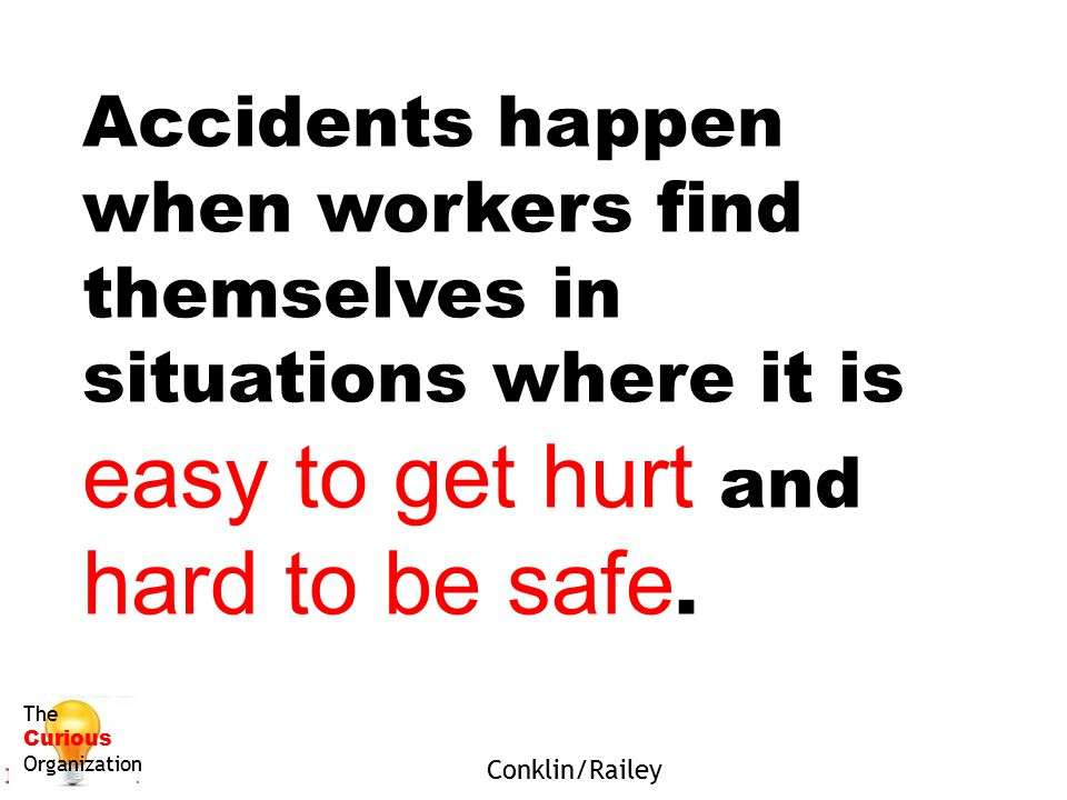 Accidents happen when workers find themselves in situations where it is easy to get hurt and hard to be safe.
