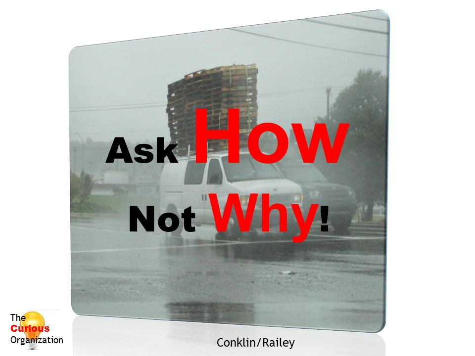 Ask How Not Why! The Curious Organization Conklin/Railey