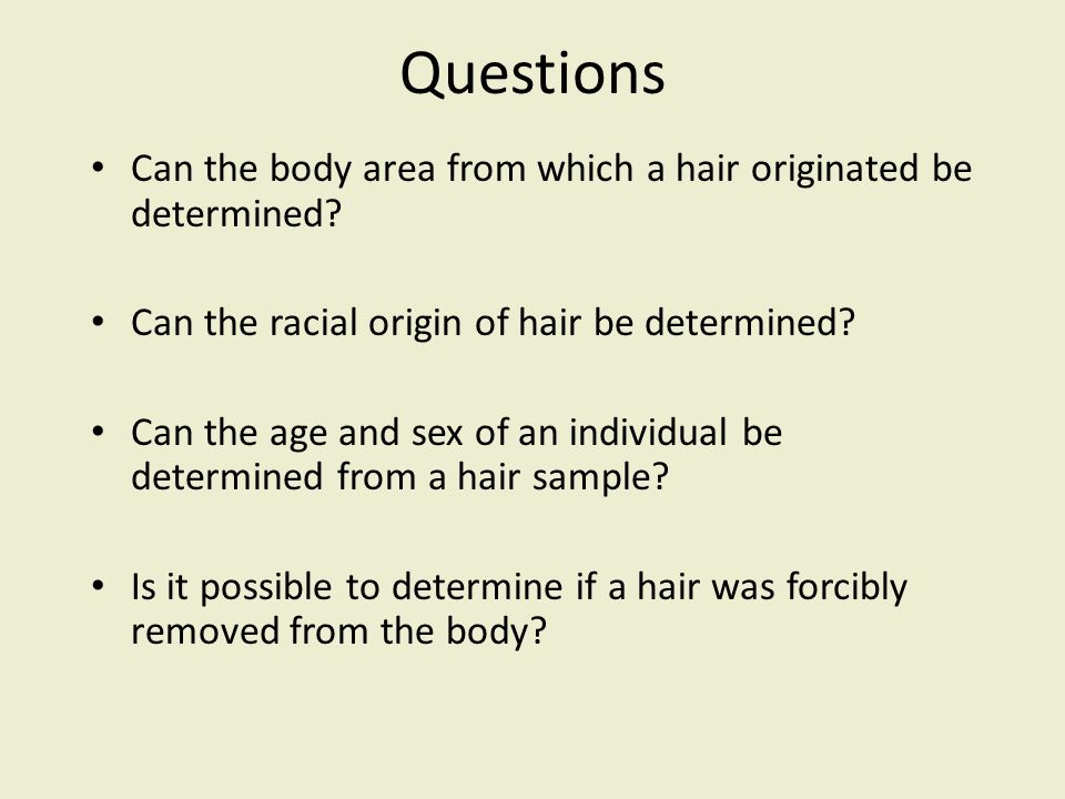 Questions Can the body area from which a hair originated be determined Can the racial origin of hair be determined