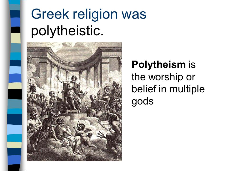 Greek religion was polytheistic.