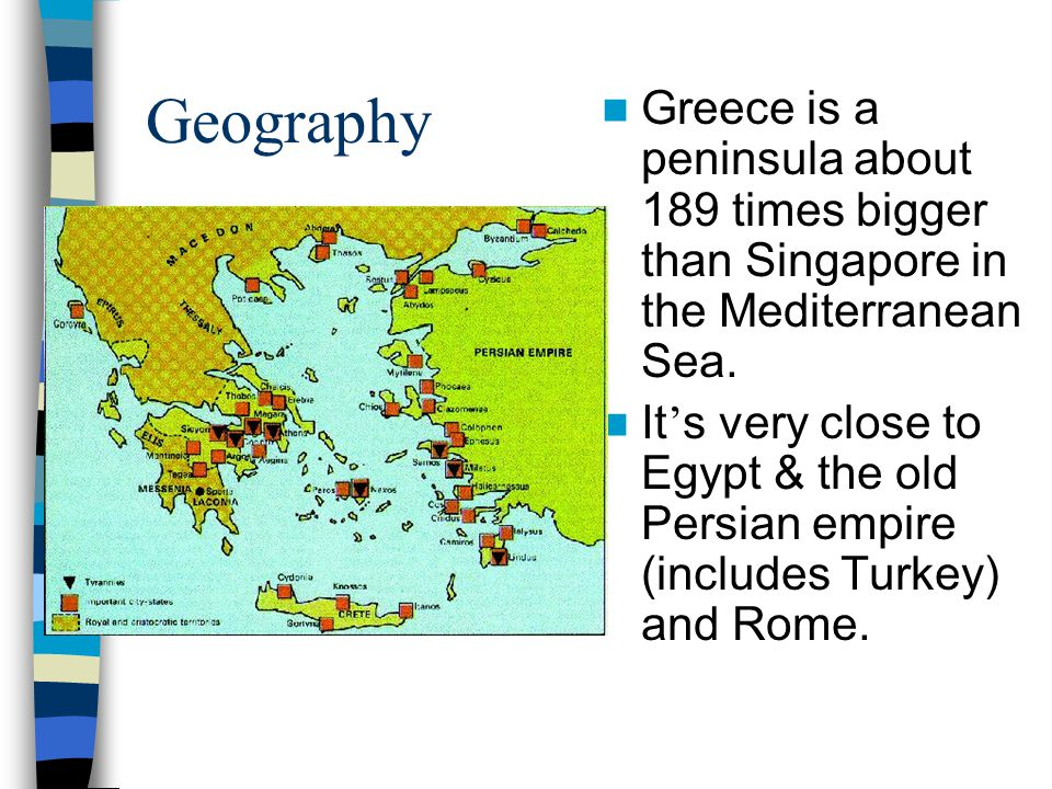 Geography Greece is a peninsula about 189 times bigger than Singapore in the Mediterranean Sea.