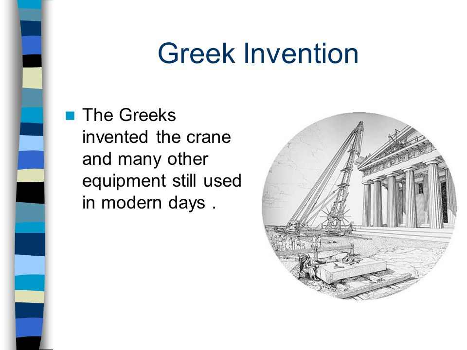 Greek Invention The Greeks invented the crane and many other equipment still used in modern days .