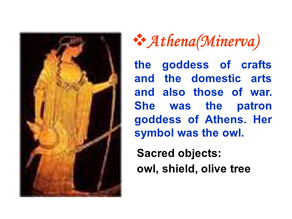 Athena(Minerva) the goddess of crafts and the domestic arts and also those of war. She was the patron goddess of Athens. Her symbol was the owl.