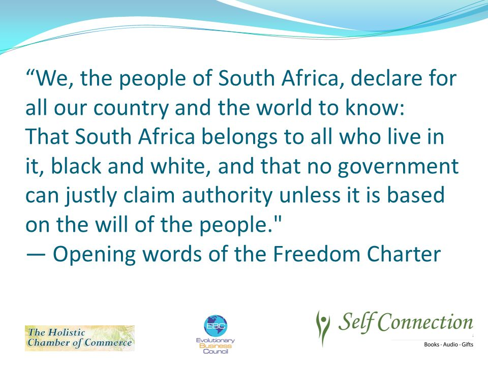 We, the people of South Africa, declare for all our country and the world to know: That South Africa belongs to all who live in it, black and white, and that no government can justly claim authority unless it is based on the will of the people. — Opening words of the Freedom Charter