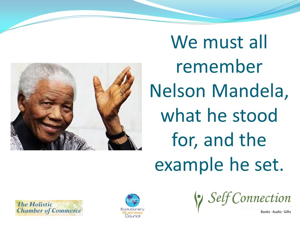 We must all remember Nelson Mandela, what he stood for, and the example he set.
