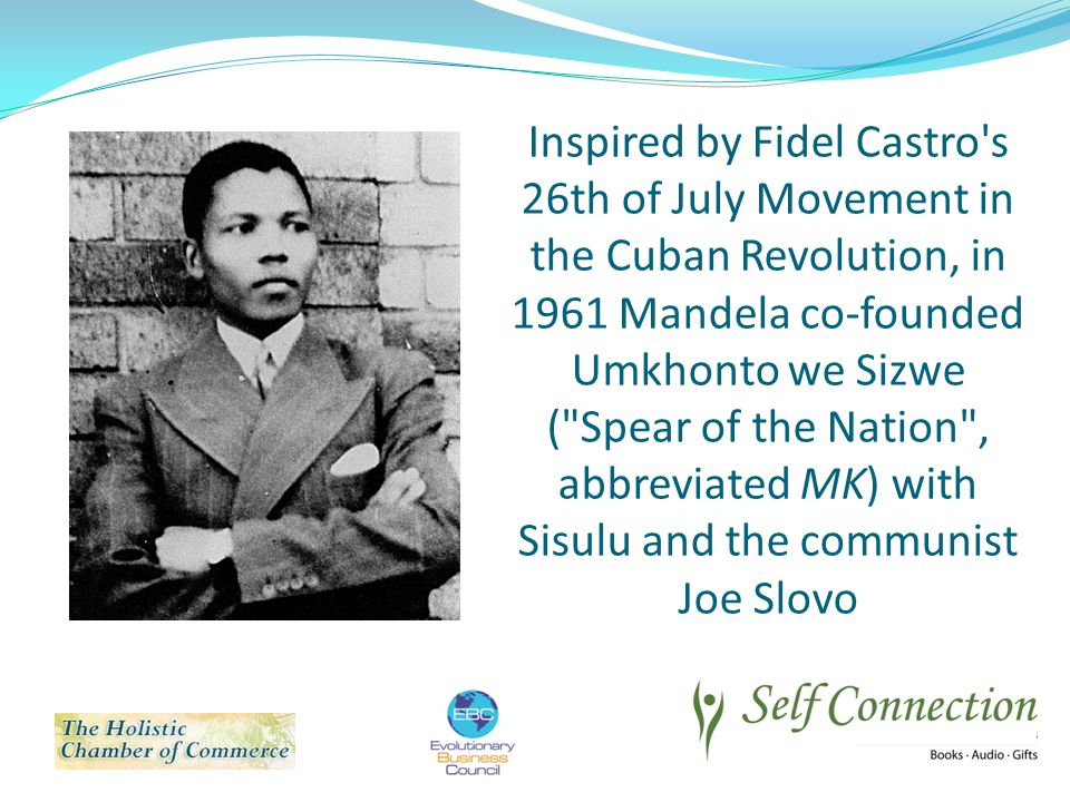 Inspired by Fidel Castro s 26th of July Movement in the Cuban Revolution, in 1961 Mandela co-founded Umkhonto we Sizwe ( Spear of the Nation , abbreviated MK) with Sisulu and the communist Joe Slovo