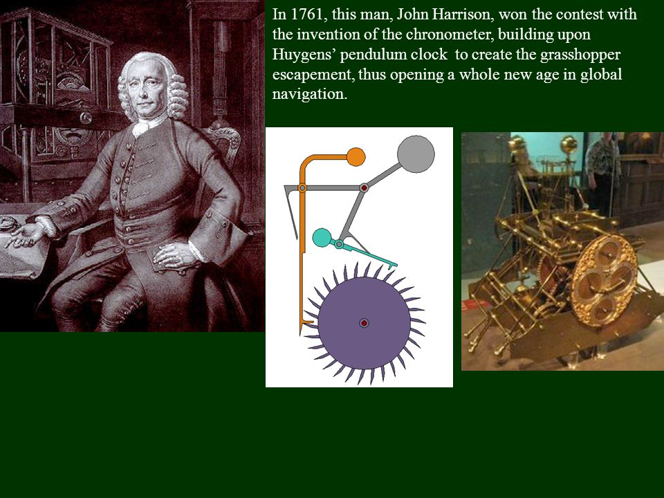 In 1761, this man, John Harrison, won the contest with the invention of the chronometer, building upon Huygens' pendulum clock to create the grasshopper escapement, thus opening a whole new age in global navigation.
