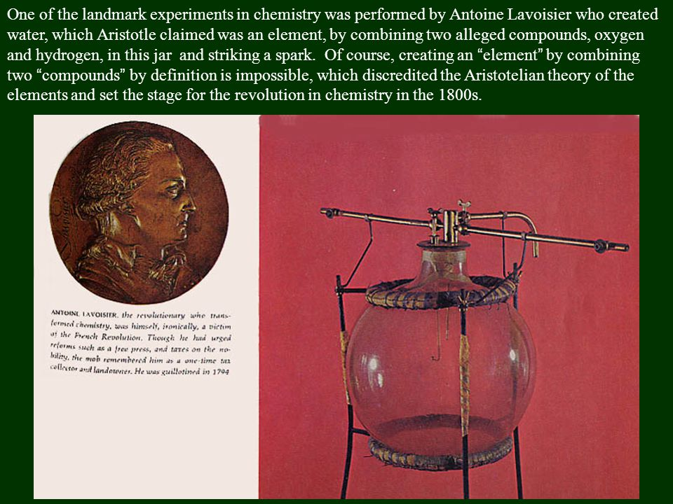 One of the landmark experiments in chemistry was performed by Antoine Lavoisier who created water, which Aristotle claimed was an element, by combining two alleged compounds, oxygen and hydrogen, in this jar and striking a spark.