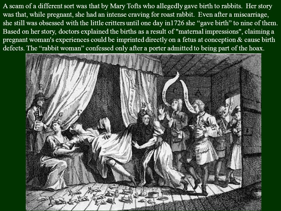 A scam of a different sort was that by Mary Tofts who allegedly gave birth to rabbits.