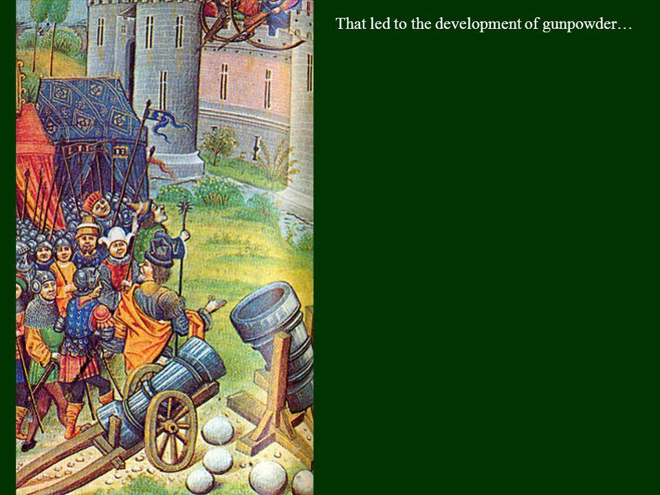 That led to the development of gunpowder…