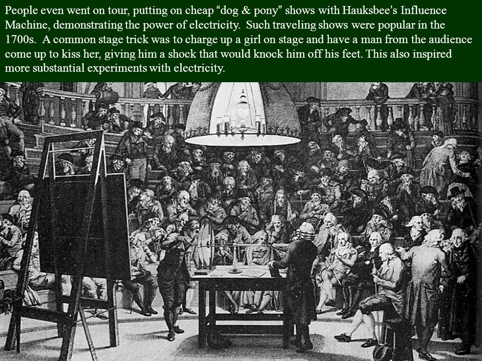 People even went on tour, putting on cheap dog & pony shows with Hauksbee's Influence Machine, demonstrating the power of electricity.