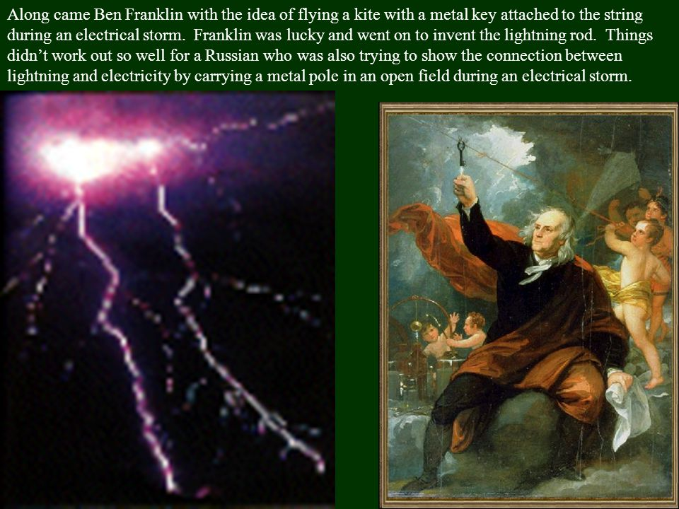 Along came Ben Franklin with the idea of flying a kite with a metal key attached to the string during an electrical storm.