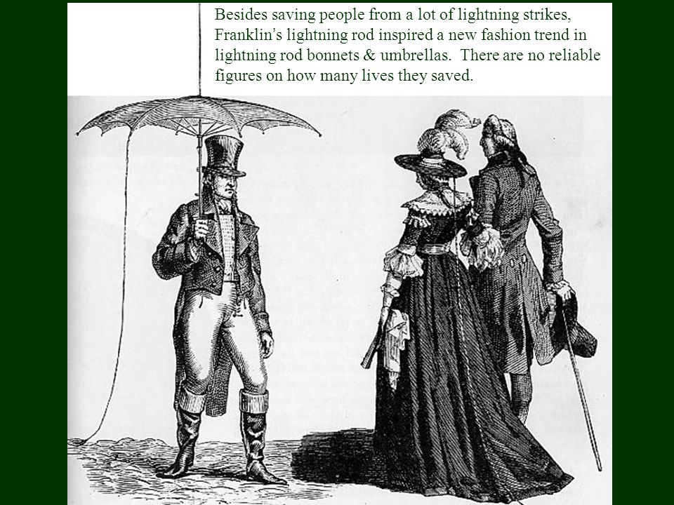 Besides saving people from a lot of lightning strikes, Franklin's lightning rod inspired a new fashion trend in lightning rod bonnets & umbrellas.
