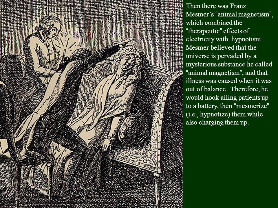 Then there was Franz Mesmer's animal magnetism , which combined the therapeutic effects of electricity with hypnotism.