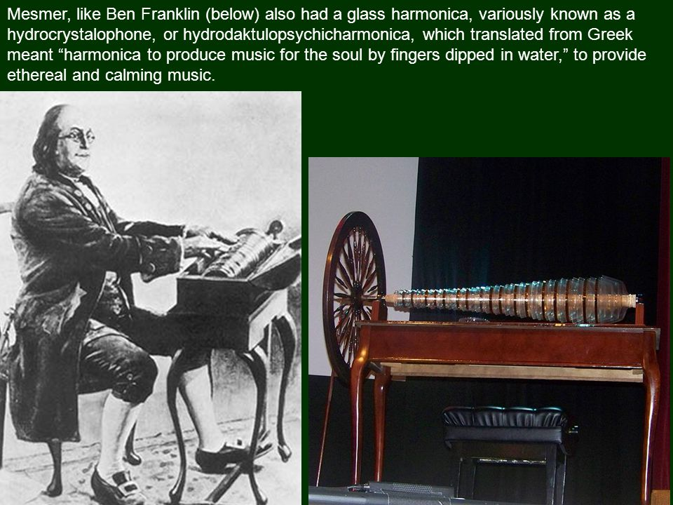 Mesmer, like Ben Franklin (below) also had a glass harmonica, variously known as a hydrocrystalophone, or hydrodaktulopsychicharmonica, which translated from Greek meant harmonica to produce music for the soul by fingers dipped in water, to provide ethereal and calming music.