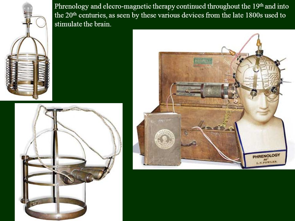 Phrenology and elecro-magnetic therapy continued throughout the 19th and into the 20th centuries, as seen by these various devices from the late 1800s used to stimulate the brain.