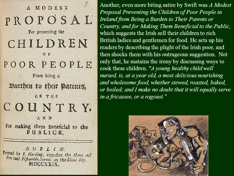 Another, even more biting satire by Swift was A Modest Proposal Preventing the Children of Poor People in Ireland from Being a Burden to Their Parents or Country, and for Making Them Beneficial to the Public, which suggests the Irish sell their children to rich British ladies and gentlemen for food.