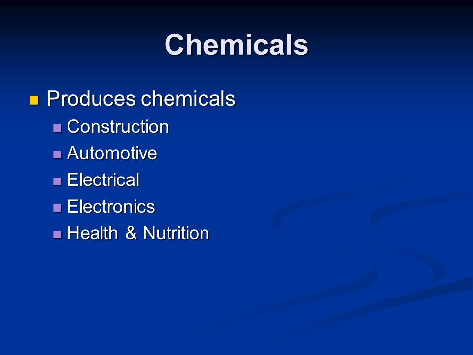 Chemicals Produces chemicals Construction Automotive Electrical