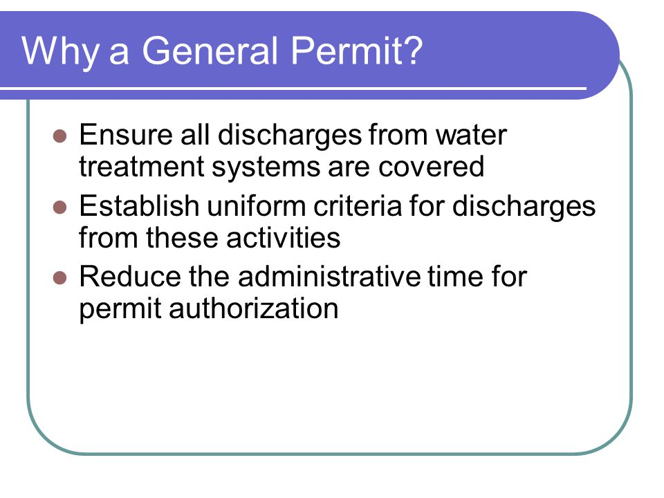 Why a General Permit Ensure all discharges from water treatment systems are covered.