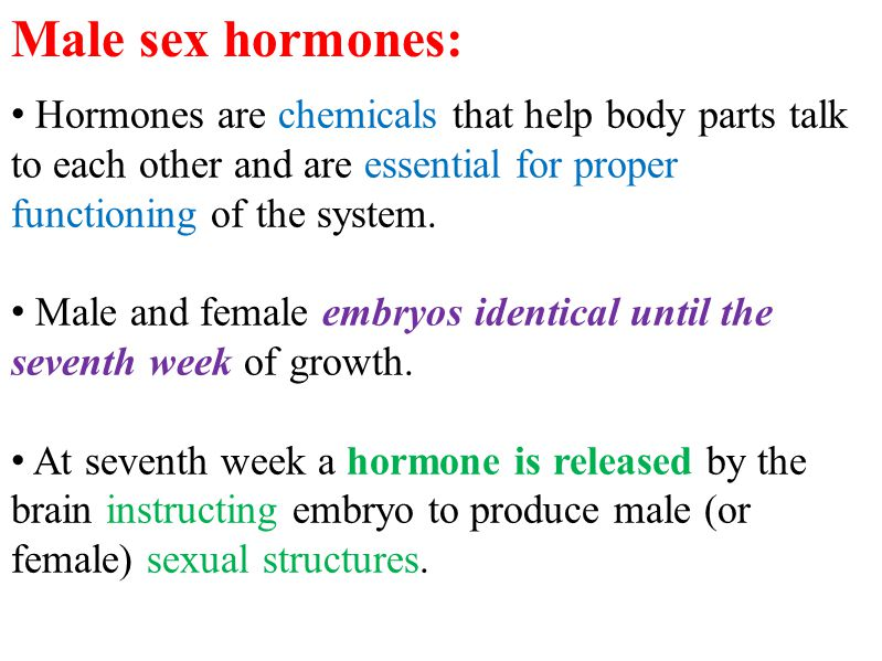 Male sex hormones: Hormones are chemicals that help body parts talk to each other and are essential for proper functioning of the system.