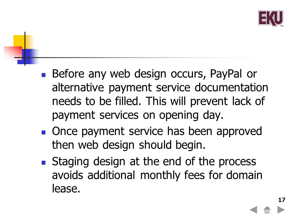 Before any web design occurs, PayPal or alternative payment service documentation needs to be filled. This will prevent lack of payment services on opening day.