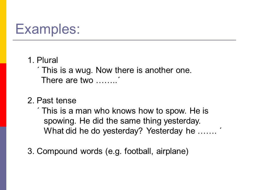 Examples: 1. Plural ´ This is a wug. Now there is another one.