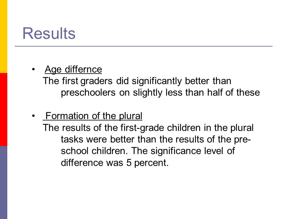 Results Age differnce. The first graders did significantly better than preschoolers on slightly less than half of these.