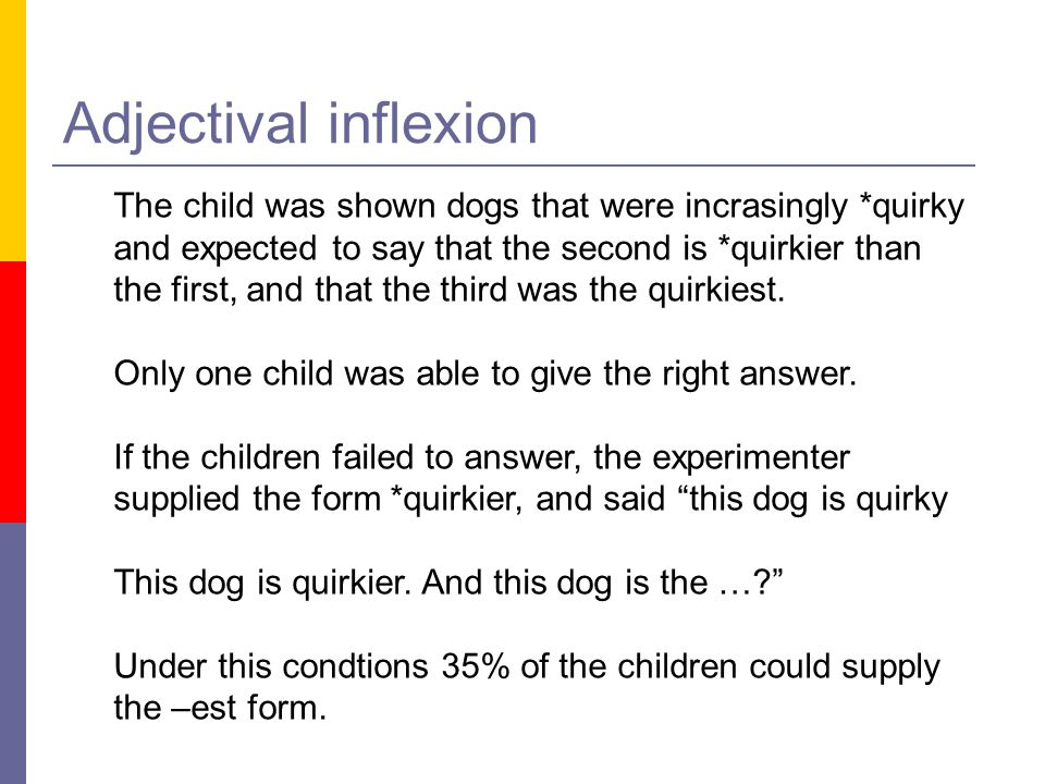 Adjectival inflexion The child was shown dogs that were incrasingly *quirky. and expected to say that the second is *quirkier than.