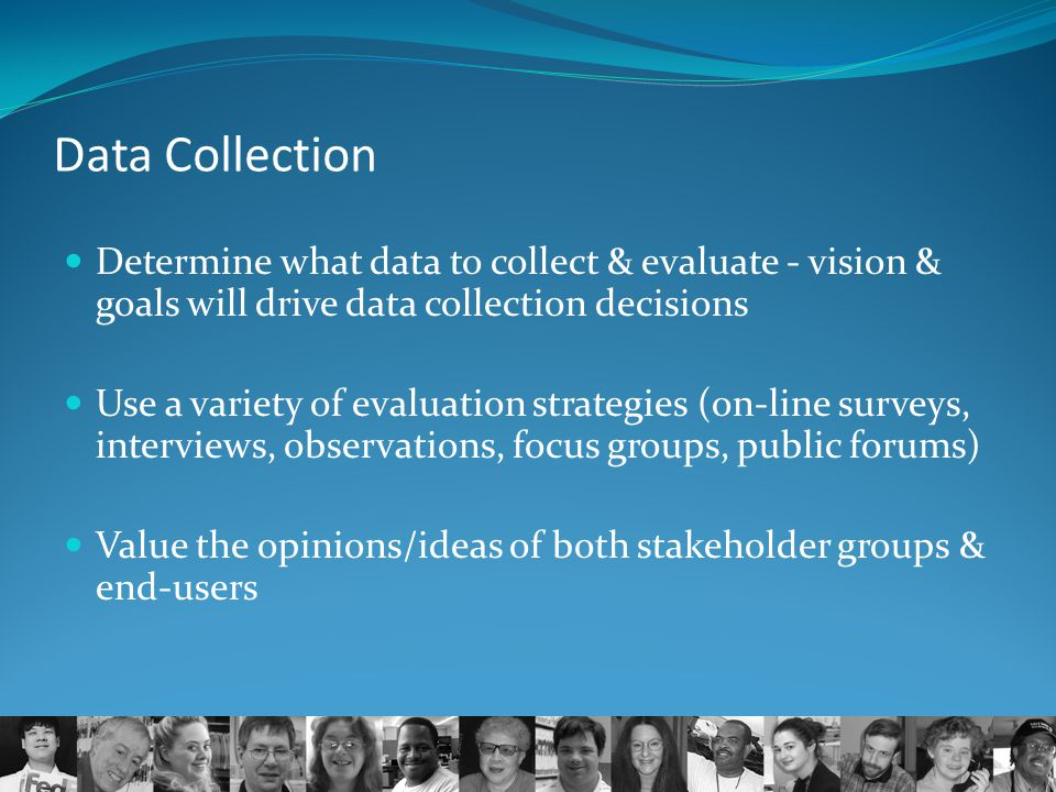 Data Collection Determine what data to collect & evaluate - vision & goals will drive data collection decisions.