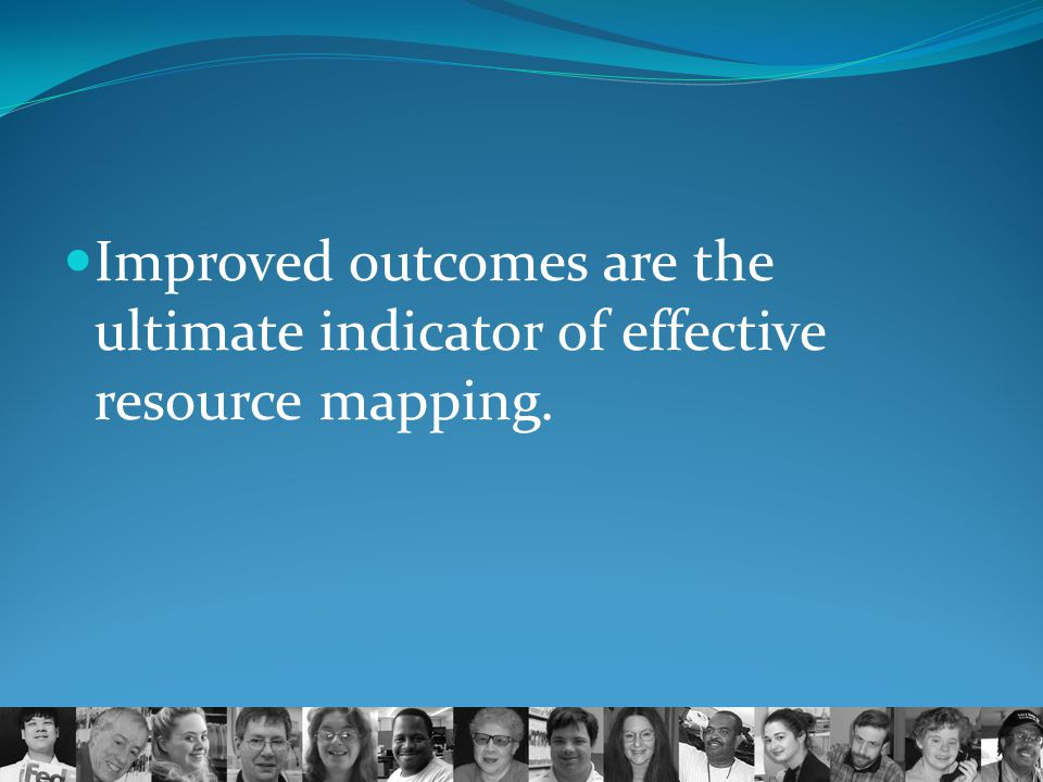 Improved outcomes are the ultimate indicator of effective resource mapping.