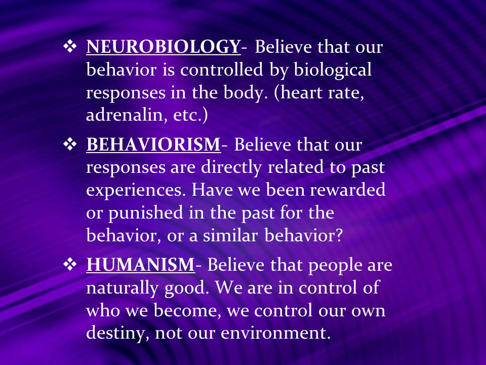 NEUROBIOLOGY- Believe that our behavior is controlled by biological responses in the body. (heart rate, adrenalin, etc.)