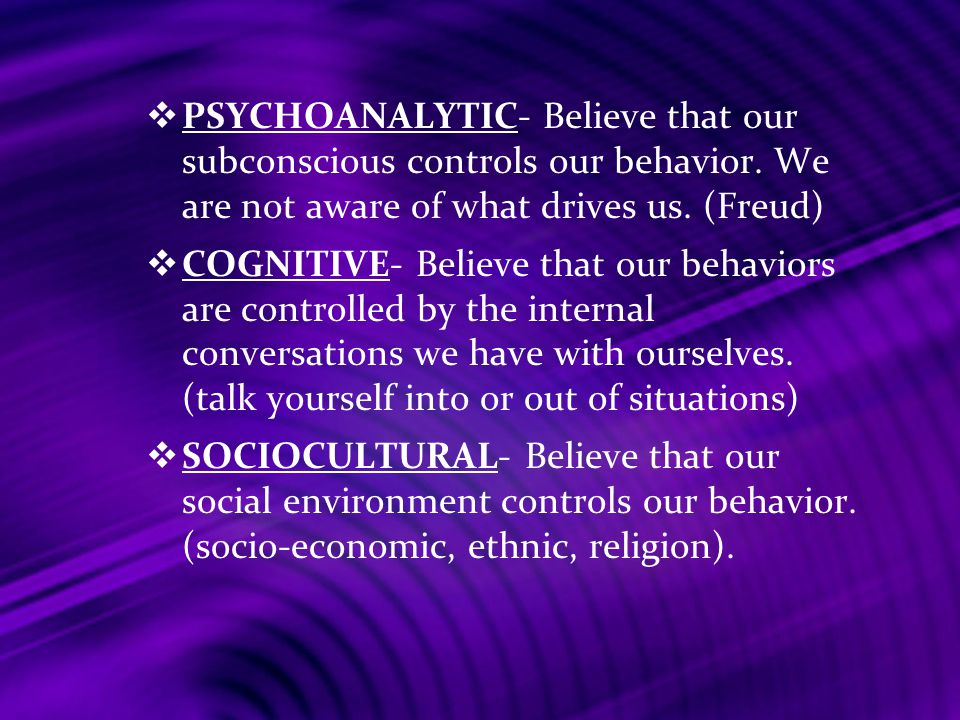 PSYCHOANALYTIC- Believe that our subconscious controls our behavior