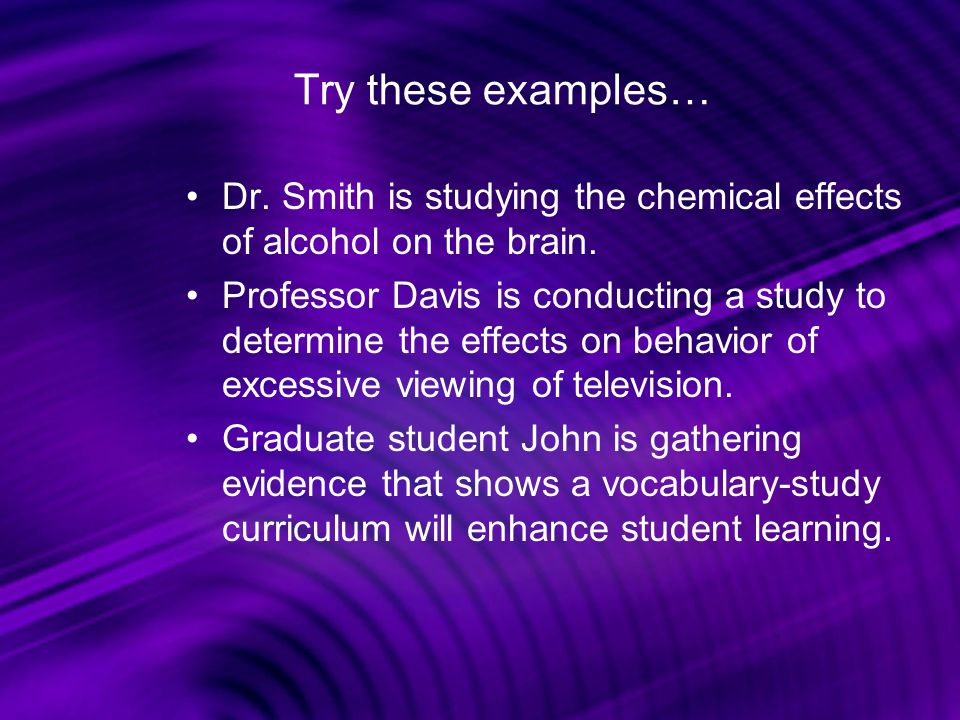 Try these examples… Dr. Smith is studying the chemical effects of alcohol on the brain.