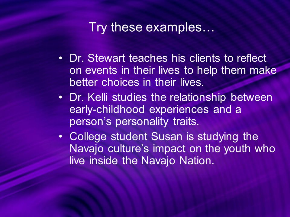Try these examples… Dr. Stewart teaches his clients to reflect on events in their lives to help them make better choices in their lives.