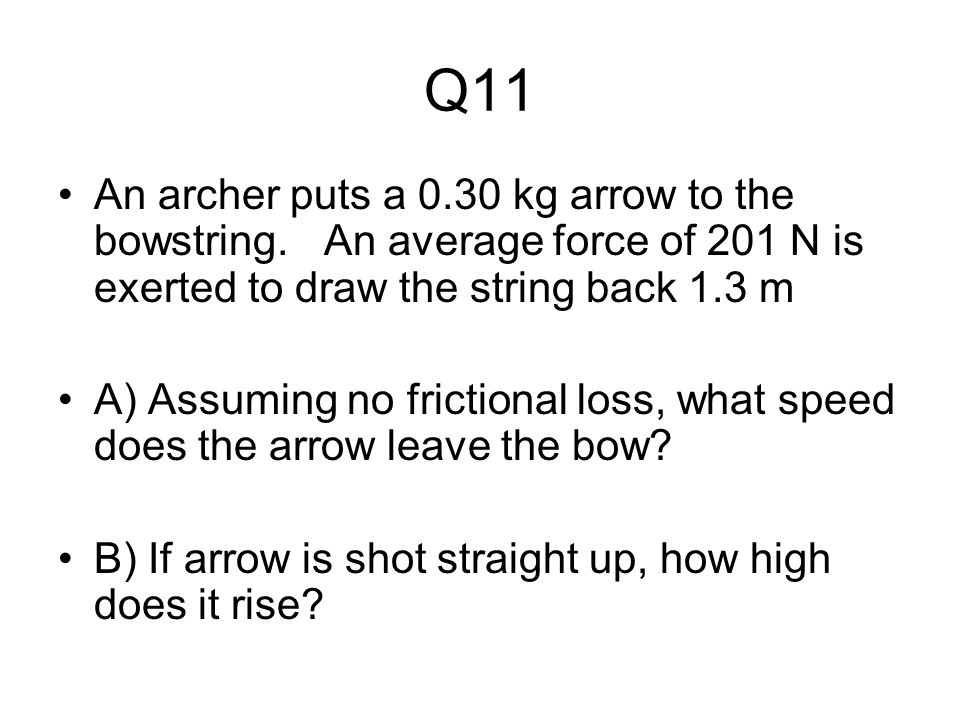 Q11 An archer puts a 0.30 kg arrow to the bowstring. An average force of 201 N is exerted to draw the string back 1.3 m.