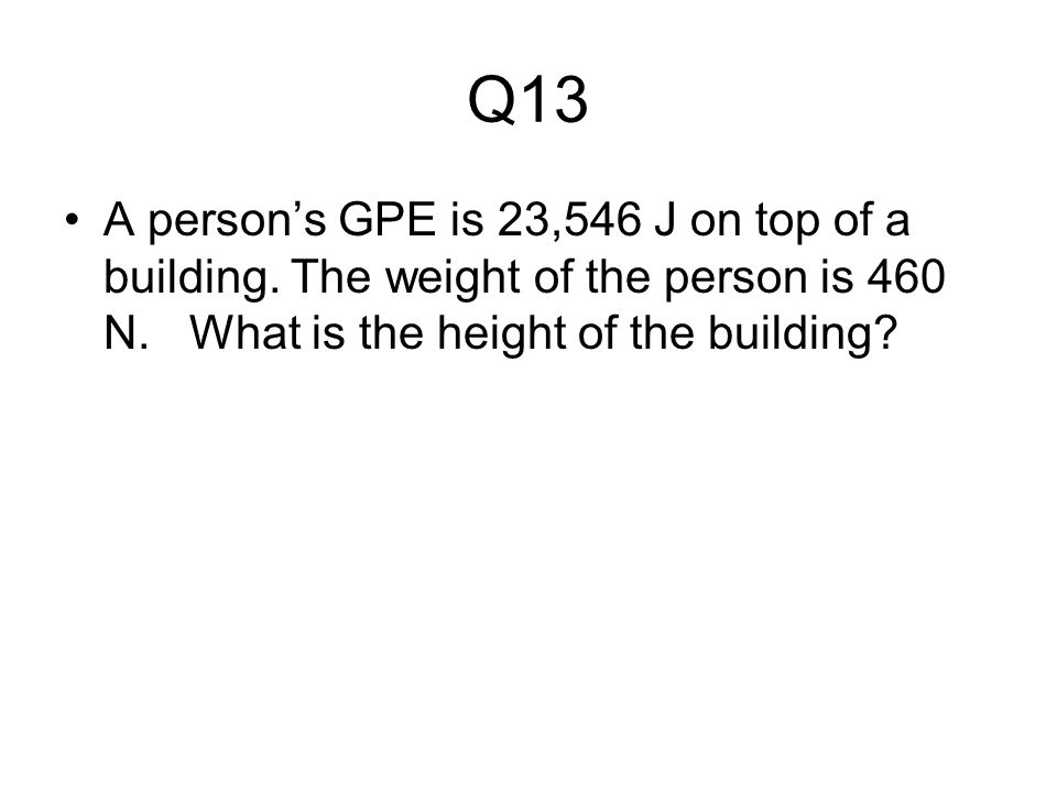 Q13 A person's GPE is 23,546 J on top of a building.