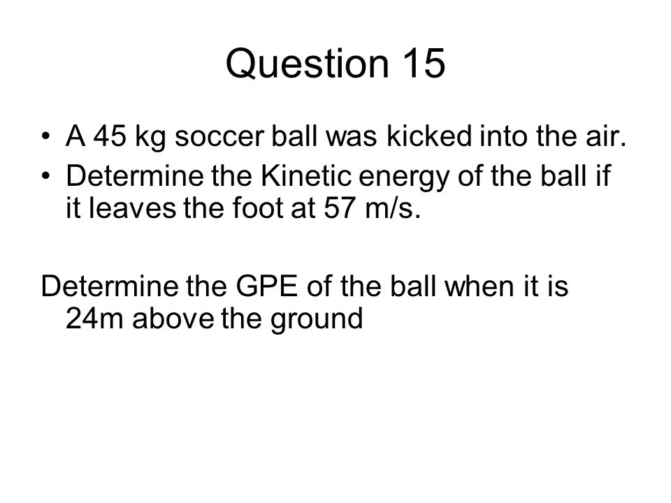 Question 15 A 45 kg soccer ball was kicked into the air.
