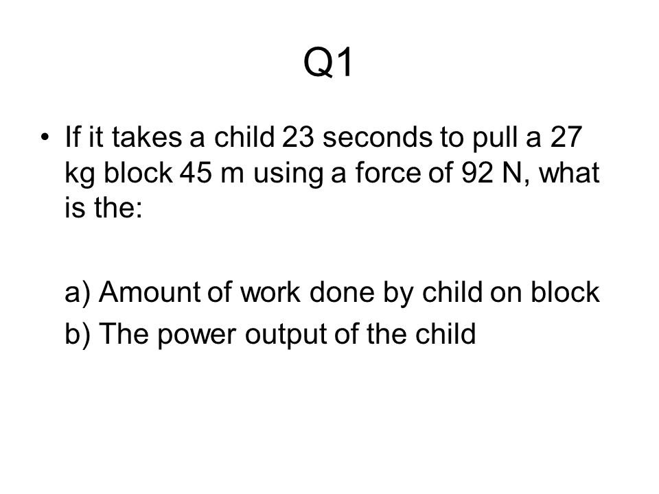 Q1 If it takes a child 23 seconds to pull a 27 kg block 45 m using a force of 92 N, what is the: a) Amount of work done by child on block.