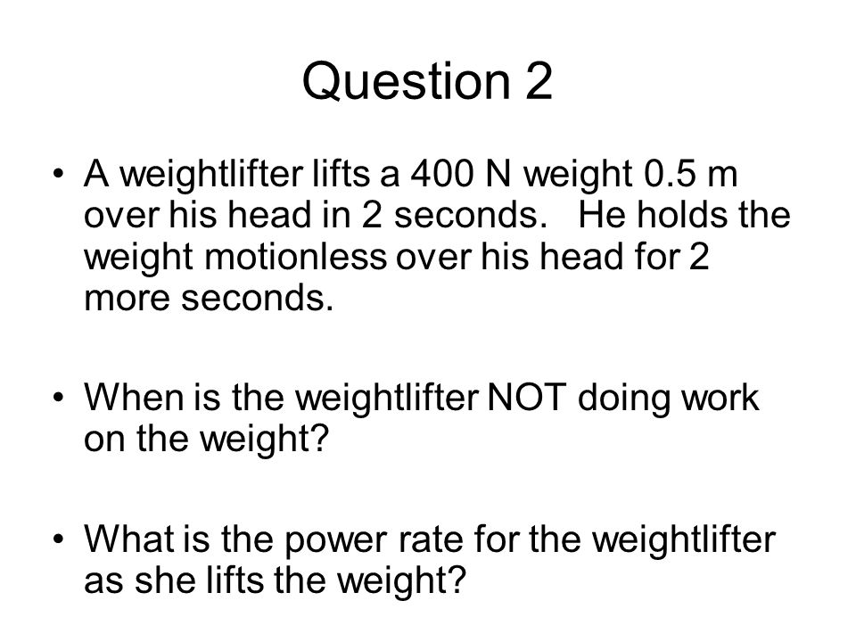 Question 2 A weightlifter lifts a 400 N weight 0.5 m over his head in 2 seconds. He holds the weight motionless over his head for 2 more seconds.