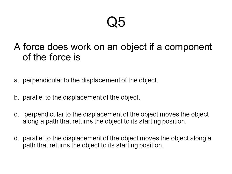 Q5 A force does work on an object if a component of the force is
