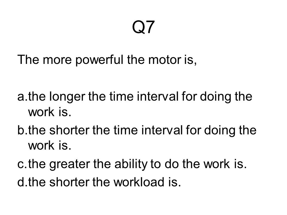 Q7 The more powerful the motor is,