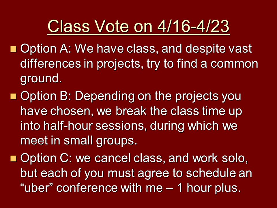 Class Vote on 4/16-4/23 Option A: We have class, and despite vast differences in projects, try to find a common ground.
