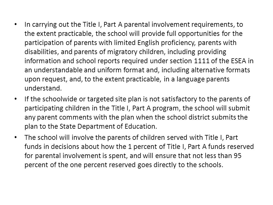 In carrying out the Title I, Part A parental involvement requirements, to the extent practicable, the school will provide full opportunities for the participation of parents with limited English proficiency, parents with disabilities, and parents of migratory children, including providing information and school reports required under section 1111 of the ESEA in an understandable and uniform format and, including alternative formats upon request, and, to the extent practicable, in a language parents understand.