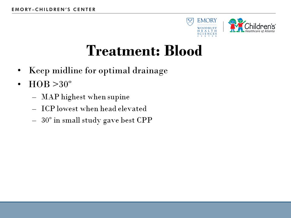Treatment: Blood Keep midline for optimal drainage HOB >30º